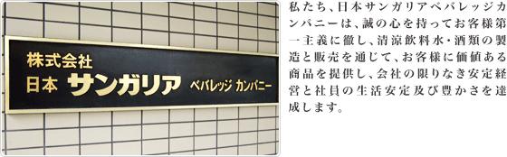 わたしたち、日本サンガリアベバレッジカンパニーは、誠の心を持ってお客様第一主義に徹し、清涼飲料水・酒類の製造と販売を通じて、お客様に価値ある商品を提供し、会社の限りなき安定経営と社員の生活安定及び豊かさを達成します。